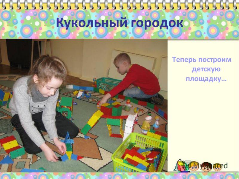 Кукольный городок Теперь построим детскую площадку…