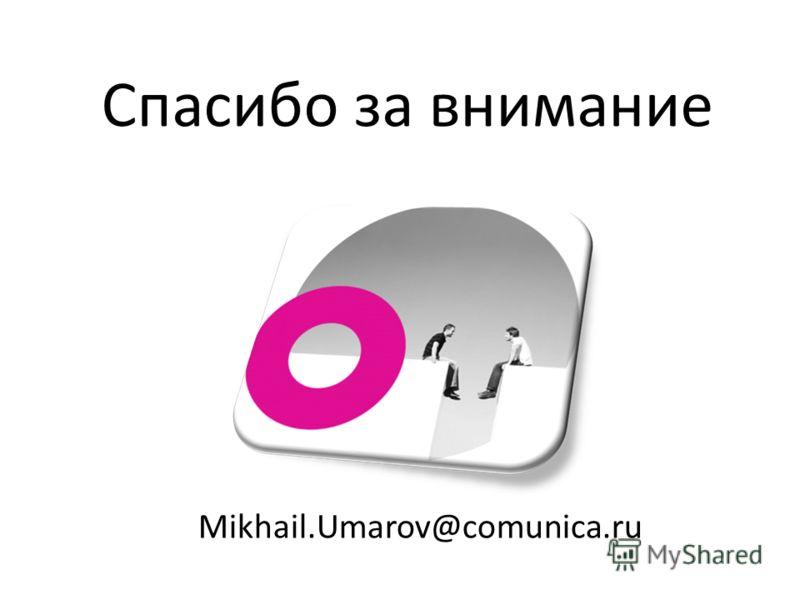 Спасибо за внимание Mikhail.Umarov@comunica.ru