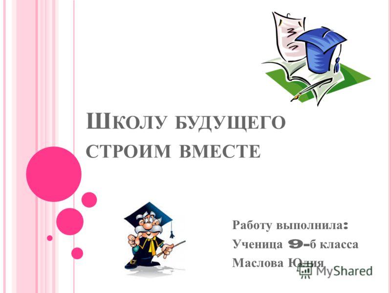 Ш КОЛУ БУДУЩЕГО СТРОИМ ВМЕСТЕ Работу выполнила : Ученица 9- б класса Маслова Юлия