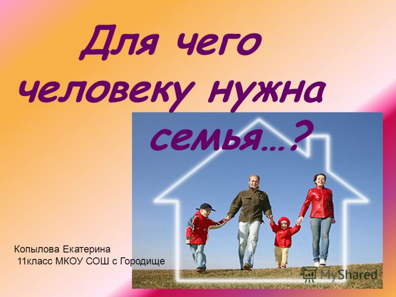 Для чего человеку нужна семья…? Копылова Екатерина 11класс МКОУ СОШ с Городище