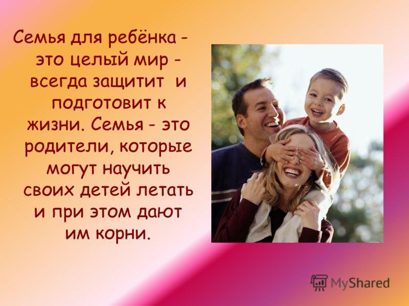 Семья для ребёнка - это целый мир - всегда защитит и подготовит к жизни. Семья - это родители, которые могут научить своих детей летать и при этом дают им корни.