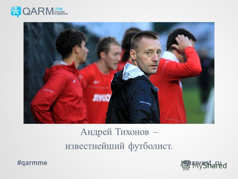 #qarmme#harvest_ru Андрей Тихонов – известнейший футболист.