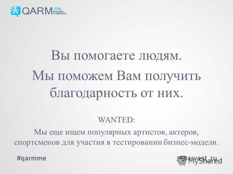 Вы помогаете людям. Мы поможем Вам получить благодарность от них. WANTED: Мы еще ищем популярных артистов, актеров, спортсменов для участия в тестировании бизнес-модели. #qarmme#harvest_ru