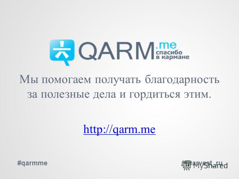 Мы помогаем получать благодарность за полезные дела и гордиться этим. http://qarm.me #qarmme#harvest_ru