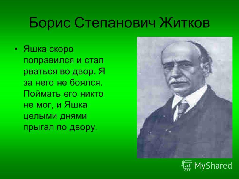 Борис Степанович Житков Яшка скоро поправился и стал рваться во двор. Я за него не боялся. Поймать его никто не мог, и Яшка целыми днями прыгал по двору.