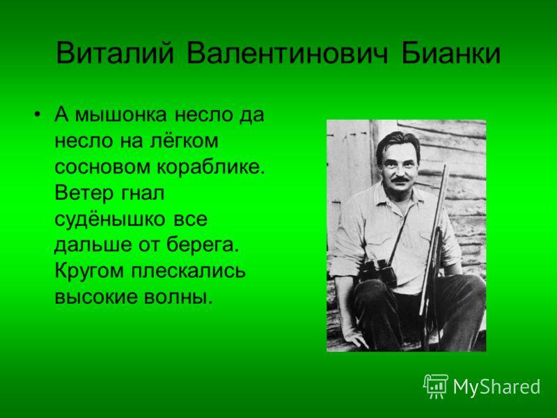 Виталий Валентинович Бианки А мышонка несло да несло на лёгком сосновом кораблике. Ветер гнал судёнышко все дальше от берега. Кругом плескались высокие волны.