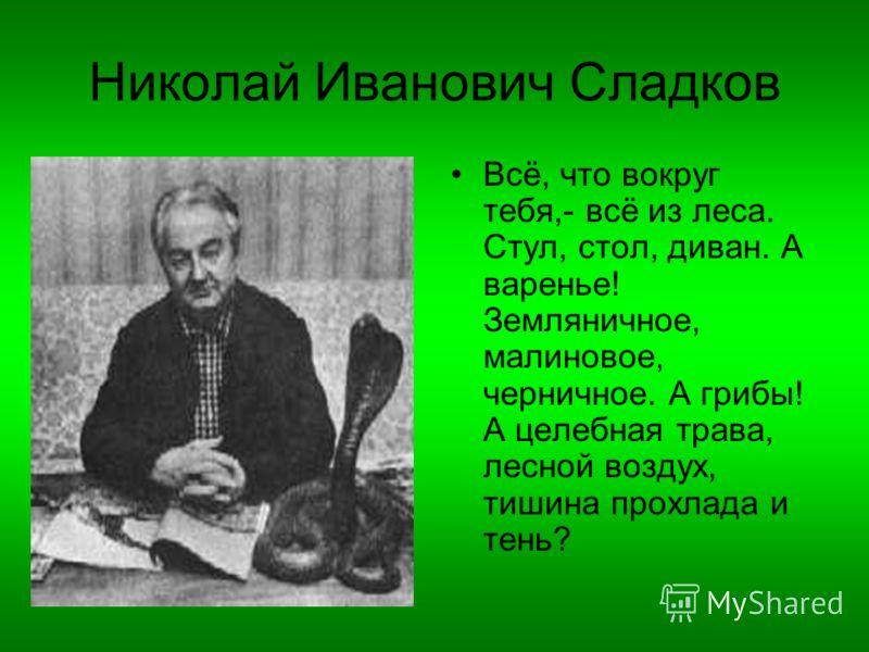 Николай Иванович Сладков Всё, что вокруг тебя,- всё из леса. Стул, стол, диван. А варенье! Земляничное, малиновое, черничное. А грибы! А целебная трава, лесной воздух, тишина прохлада и тень?