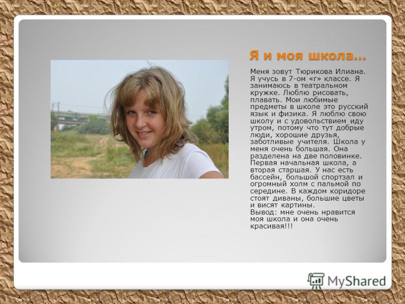 Я и моя школа… Меня зовут Тюрикова Илиана. Я учусь в 7-ом «г» классе. Я занимаюсь в театральном кружке. Люблю рисовать, плавать. Мои любимые предметы в школе это русский язык и физика. Я люблю свою школу и с удовольствием иду утром, потому что тут до