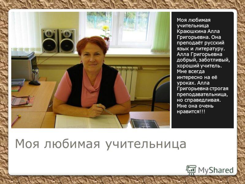 Моя любимая учительница Краюшкина Алла Григорьевна. Она преподаёт русский язык и литературу. Алла Григорьевна добрый, заботливый, хороший учитель. Мне всегда интересно на её уроках. Алла Григорьевна строгая преподавательница, но справедливая. Мне она