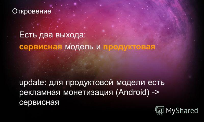 Откровение Есть два выхода: сервисная модель и продуктовая update: для продуктовой модели есть рекламная монетизация (Android) -> сервисная