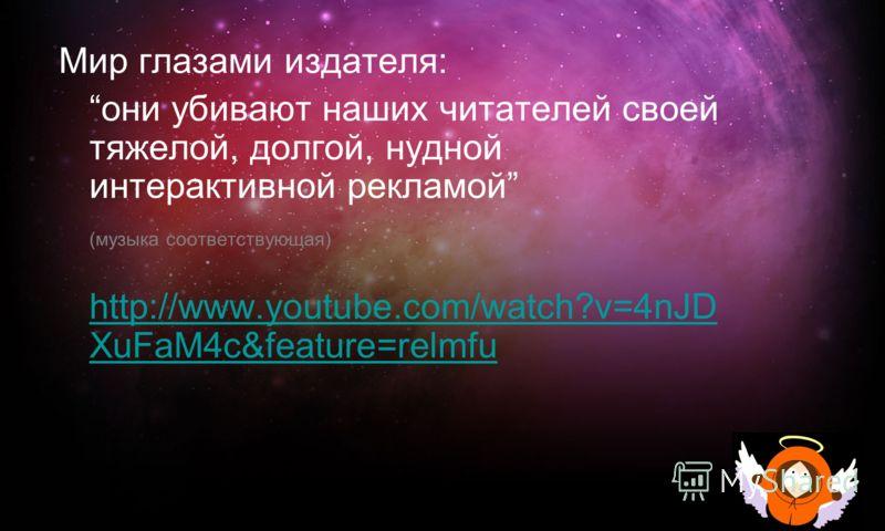 Мир глазами издателя: они убивают наших читателей своей тяжелой, долгой, нудной интерактивной рекламой (музыка соответствующая) http://www.youtube.com/watch?v=4nJD XuFaM4c&feature=relmfu