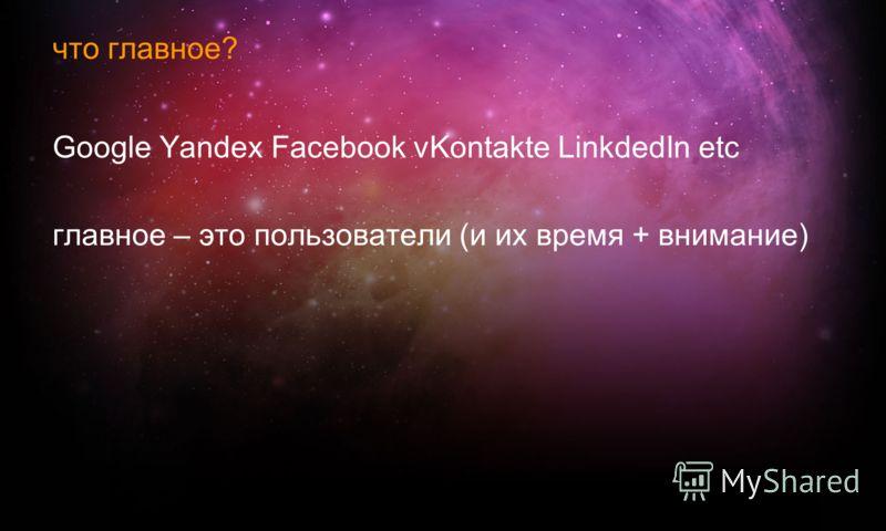 что главное? Google Yandex Facebook vKontakte LinkdedIn etc главное – это пользователи (и их время + внимание)