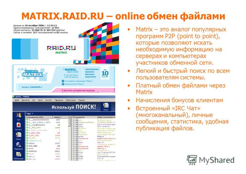 MATRIX.RAID.RU – online обмен файлами Matrix – это аналог популярных программ P2P (point to point), которые позволяют искать необходимую информацию на серверах и компьютерах участников обменной сети. Легкий и быстрый поиск по всем пользователям систе
