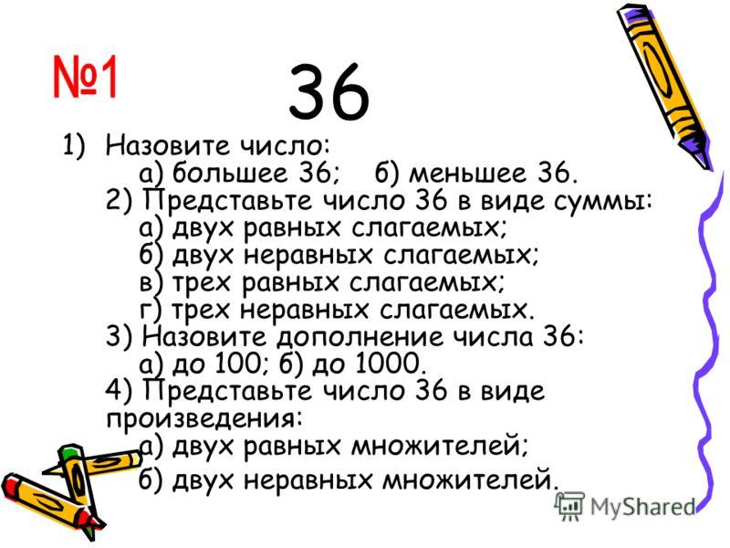 36 1)Назовите число: а) большее 36; б) меньшее 36. 2) Представьте число 36 в виде суммы: а) двух равных слагаемых; б) двух неравных слагаемых; в) трех равных слагаемых; г) трех неравных слагаемых. 3) Назовите дополнение числа 36: а) до 100; б) до 100