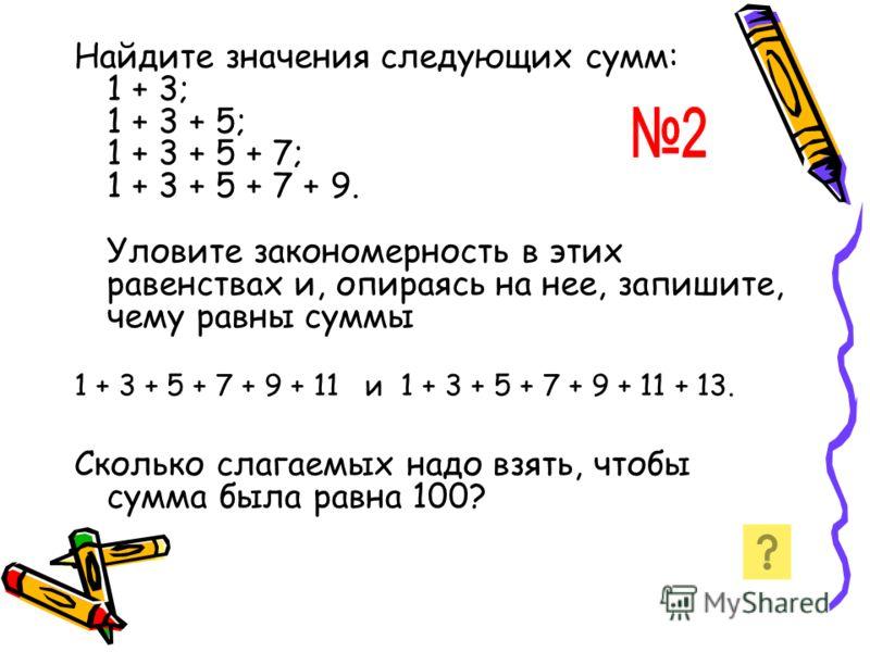 Найдите значения следующих сумм: 1 + 3; 1 + 3 + 5; 1 + 3 + 5 + 7; 1 + 3 + 5 + 7 + 9. Уловите закономерность в этих равенствах и, опираясь на нее, запишите, чему равны суммы 1 + 3 + 5 + 7 + 9 + 11 и 1 + 3 + 5 + 7 + 9 + 11 + 13. Сколько слагаемых надо