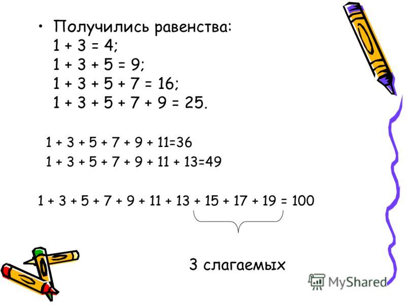 Получились равенства: 1 + 3 = 4; 1 + 3 + 5 = 9; 1 + 3 + 5 + 7 = 16; 1 + 3 + 5 + 7 + 9 = 25. 1 + 3 + 5 + 7 + 9 + 11=36 1 + 3 + 5 + 7 + 9 + 11 + 13=49 1 + 3 + 5 + 7 + 9 + 11 + 13 + 15 + 17 + 19 = 100 3 слагаемых
