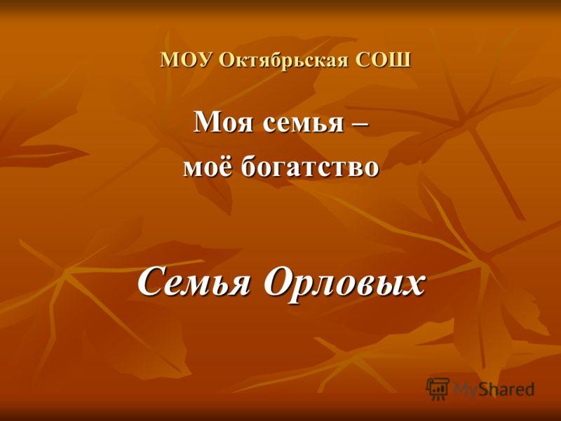 МОУ Октябрьская СОШ Моя семья – моё богатство Семья Орловых