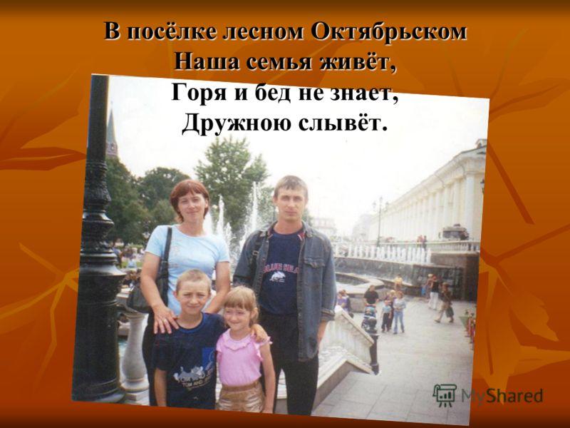 В посёлке лесном Октябрьском Наша семья живёт, Горя и бед не знает, Дружною слывёт.