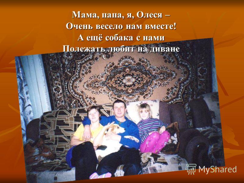 Мама, папа, я, Олеся – Очень весело нам вместе! А ещё собака с нами Полежать любит на диване