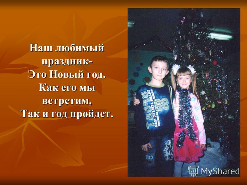 Наш любимый праздник- Это Новый год. Как его мы встретим, Так и год пройдет.