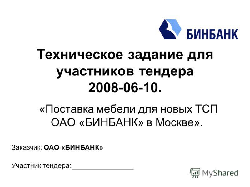 Техническое задание для участников тендера 2008-06-10. «Поставка мебели для новых ТСП ОАО «БИНБАНК» в Москве». Заказчик: ОАО «БИНБАНК» Участник тендера:________________