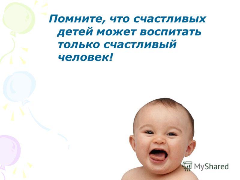 Помните, что счастливых детей может воспитать только счастливый человек!