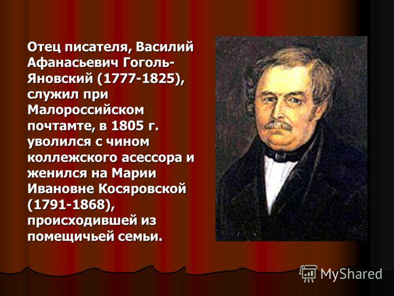 Отец писателя, Василий Афанасьевич Гоголь- Яновский (1777-1825), служил при Малороссийском почтамте, в 1805 г. уволился с чином коллежского асессора и женился на Марии Ивановне Косяровской (1791-1868), происходившей из помещичьей семьи.