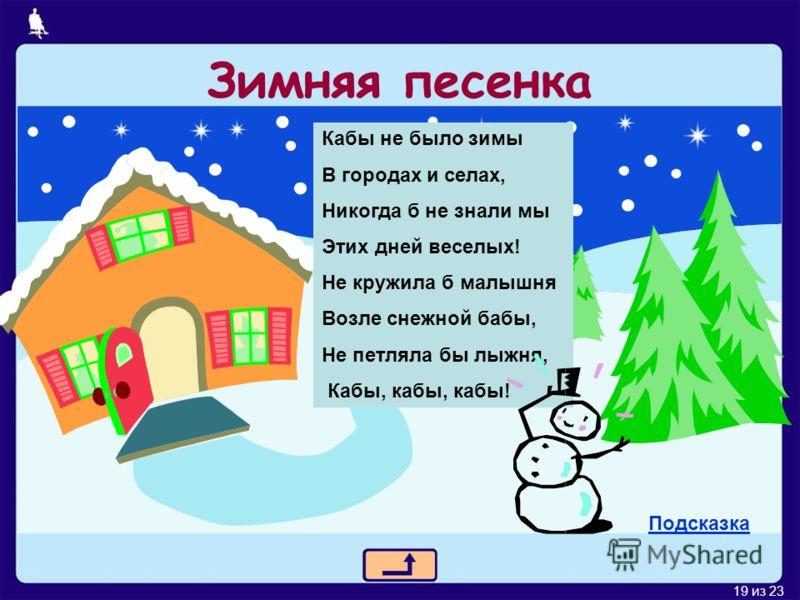 19 из 23 Зимняя песенка Кабы не было зимы В городах и селах, Никогда б не знали мы Этих дней веселых! Не кружила б малышня Возле снежной бабы, Не петляла бы лыжня, Кабы, кабы, кабы! Подсказка