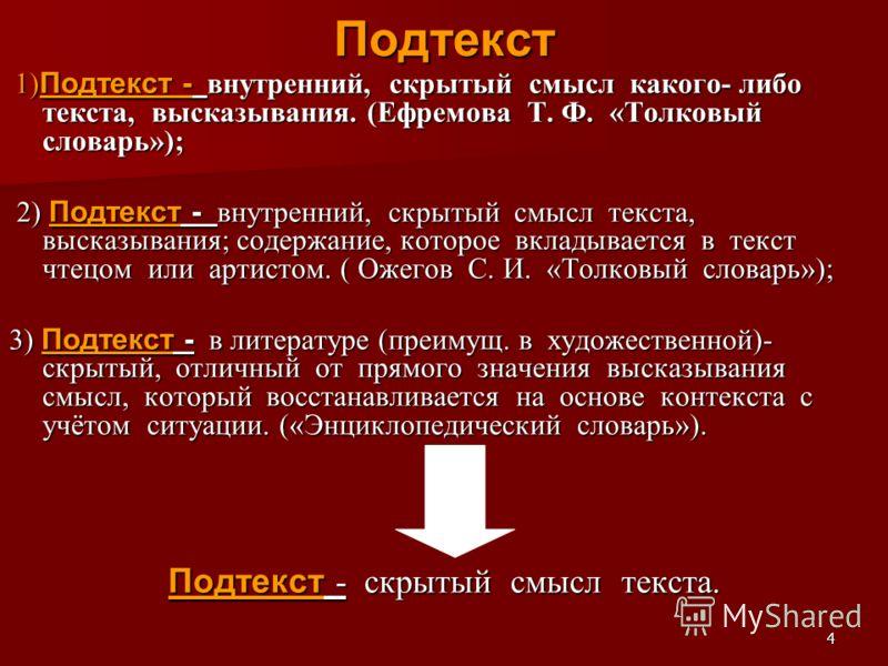 4Подтекст 1) Подтекст - внутренний, скрытый смысл какого- либо текста, высказывания. (Ефремова Т. Ф. «Толковый словарь»); 1) Подтекст - внутренний, скрытый смысл какого- либо текста, высказывания. (Ефремова Т. Ф. «Толковый словарь»); 2) Подтекст - вн