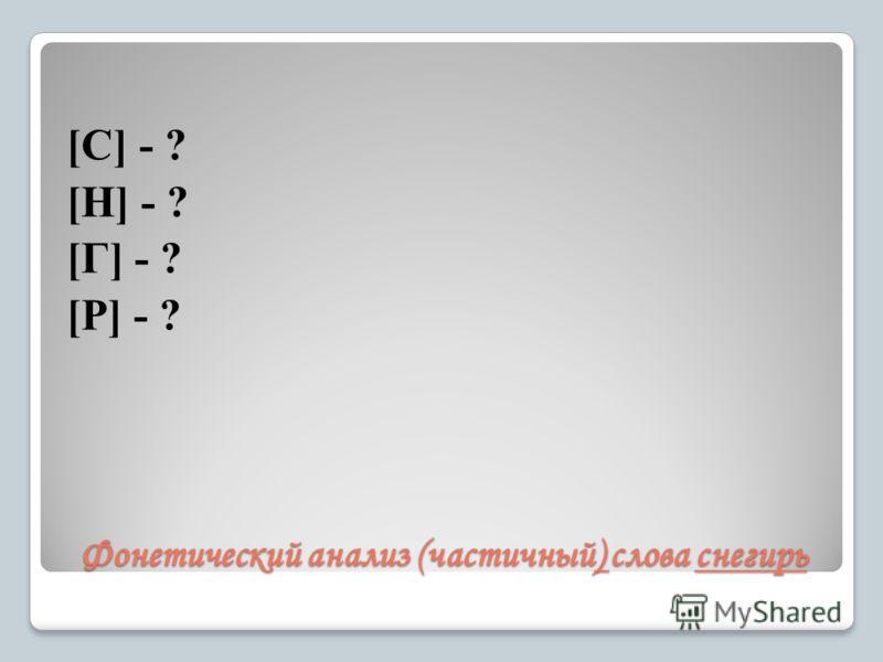 Фонетический анализ (частичный) слова снегирь [С] - ? [Н] - ? [Г] - ? [Р] - ?