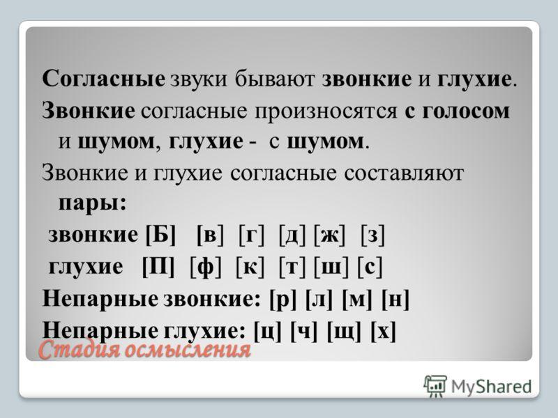 Стадия осмысления Согласные звуки бывают звонкие и глухие. Звонкие согласные произносятся с голосом и шумом, глухие - с шумом. Звонкие и глухие согласные составляют пары: звонкие [Б] [в] [г] [д] [ж] [з] глухие [П] [ф] [к] [т] [ш] [с] Непарные звонкие
