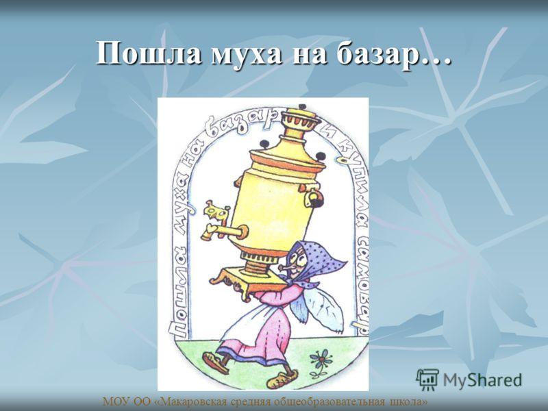 Пошла муха на базар… МОУ ОО «Макаровская средняя общеобразовательная школа»