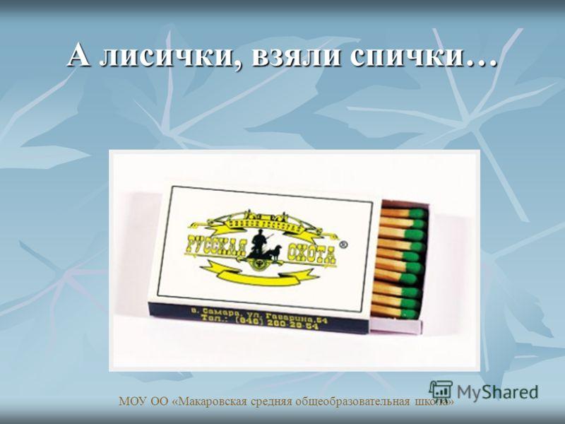 А лисички, взяли спички… МОУ ОО «Макаровская средняя общеобразовательная школа»