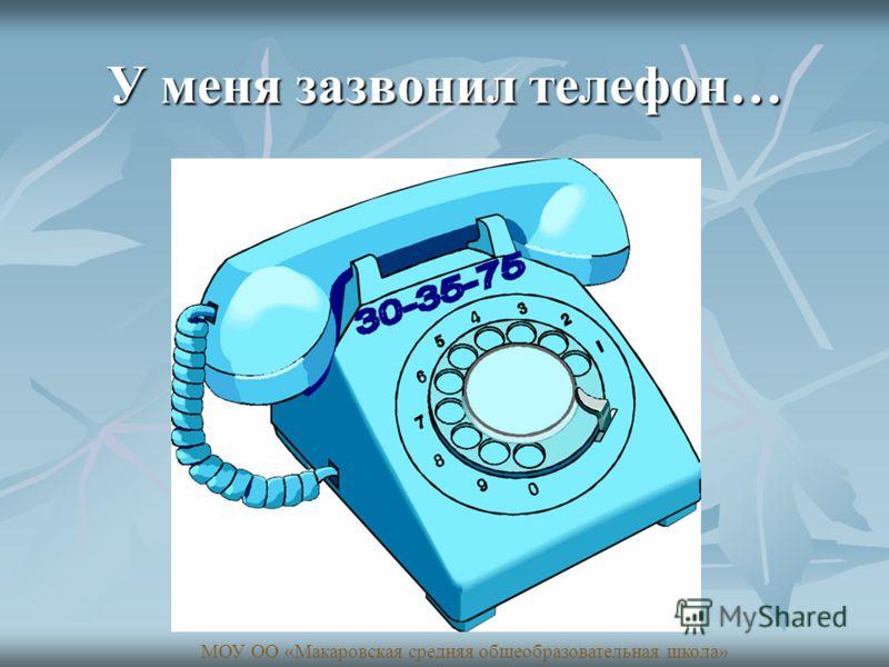 У меня зазвонил телефон… МОУ ОО «Макаровская средняя общеобразовательная школа»
