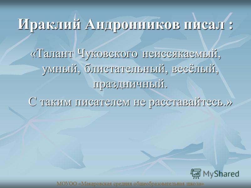 Ираклий Андронников писал : «Талант Чуковского неиссякаемый, умный, блистательный, весёлый, праздничный. С таким писателем не расставайтесь.» С таким писателем не расставайтесь.» МОУОО «Макаровская средняя общеобразовательная школа»