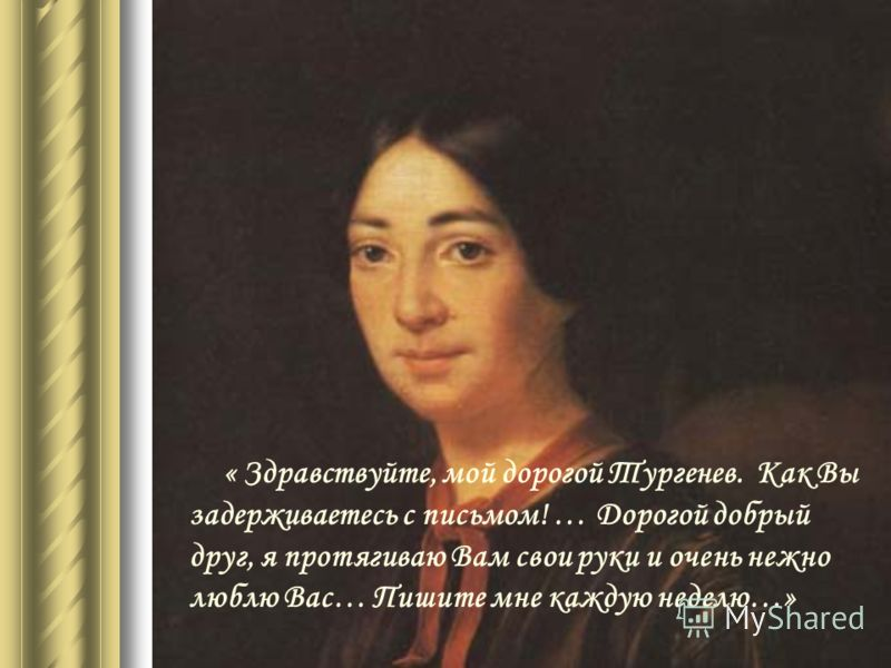 « Здравствуйте, мой дорогой Тургенев. Как Вы задерживаетесь с письмом! … Дорогой добрый друг, я протягиваю Вам свои руки и очень нежно люблю Вас… Пишите мне каждую неделю…»