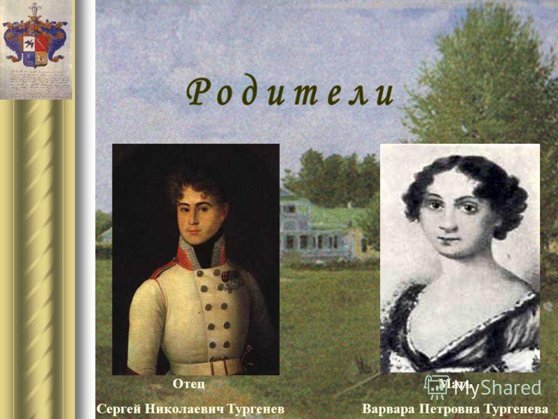 Отец Сергей Николаевич Тургенев Мать Варвара Петровна Тургенева