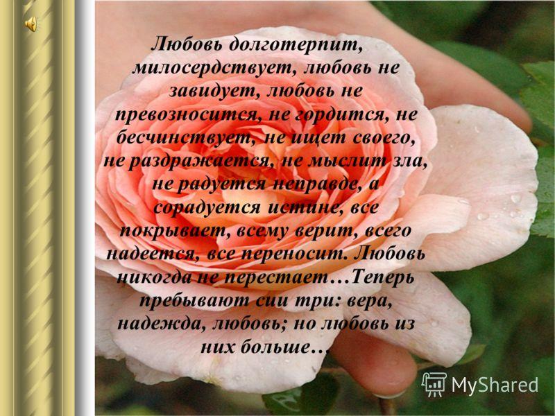 Любовь долготерпит, милосердствует, любовь не завидует, любовь не превозносится, не гордится, не бесчинствует, не ищет своего, не раздражается, не мыслит зла, не радуется неправде, а сорадуется истине, все покрывает, всему верит, всего надеется, все