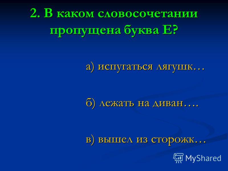 2. В каком словосочетании пропущена буква Е? а) испугаться лягушк… б) лежать на диван…. в) вышел из сторожк…