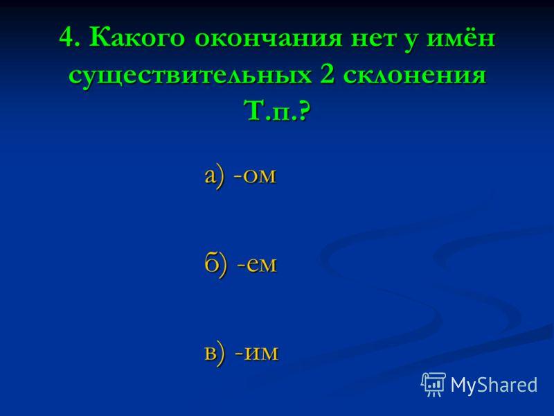 4. Какого окончания нет у имён существительных 2 склонения Т.п.? а) -ом б) -ем в) -им