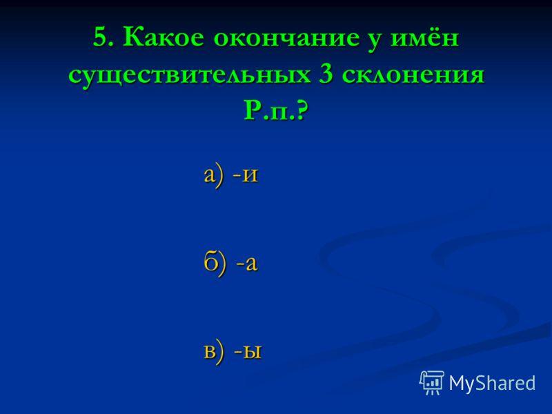 5. Какое окончание у имён существительных 3 склонения Р.п.? а) -и б) -а в) -ы