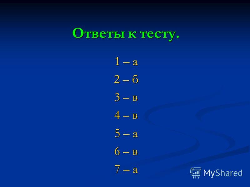 Ответы к тесту. 1 – а 2 – б 3 – в 4 – в 5 – а 6 – в 7 – а