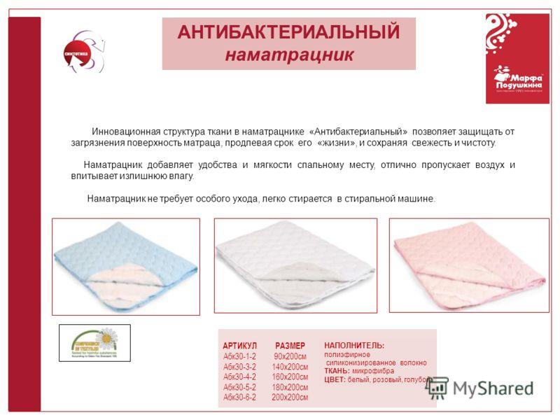 АНТИБАКТЕРИАЛЬНЫЙ наматрацник синтетика АРТИКУЛ Абк30-1-2 Абк30-3-2 Абк30-4-2 Абк30-5-2 Абк30-6-2 РАЗМЕР 90х200см 140х200см 160х200см 180х200см 200х200см НАПОЛНИТЕЛЬ: полиэфирное силиконизированное волокно ТКАНЬ: микрофибра ЦВЕТ: белый, розовый, голу