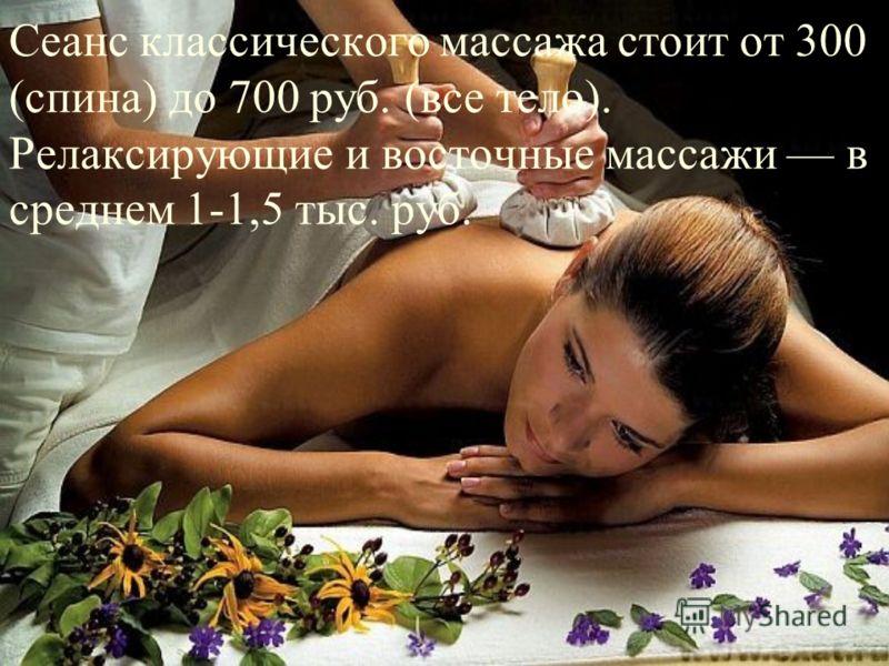 Сеанс классического массажа стоит от 300 (спина) до 700 руб. (все тело). Релаксирующие и восточные массажи в среднем 1-1,5 тыс. руб.