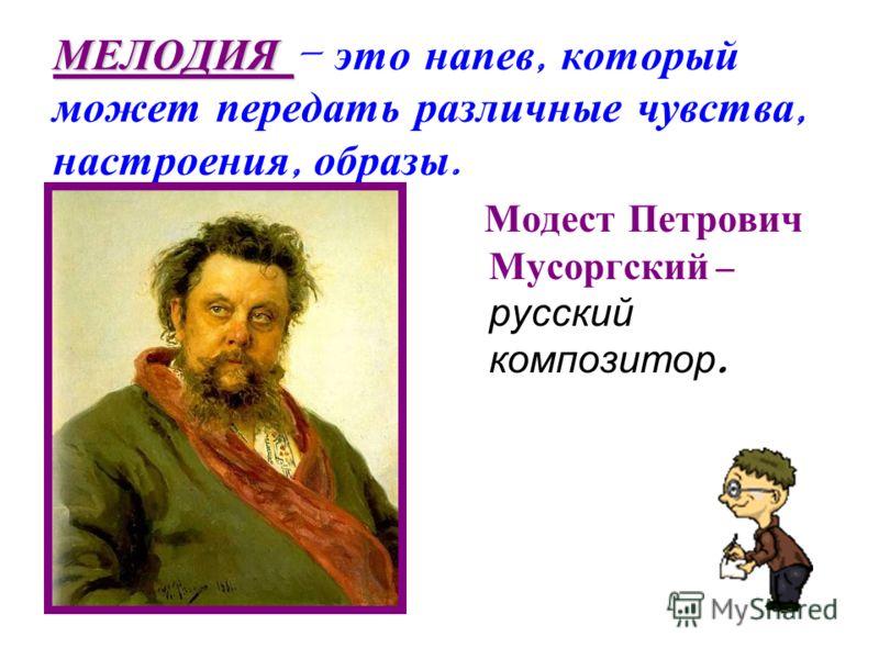 МЕЛОДИЯ – э то н апев, к оторый может п ередать р азличные ч увства, настроения, о бразы. М одест П етрович Мусоргский – русский композитор.