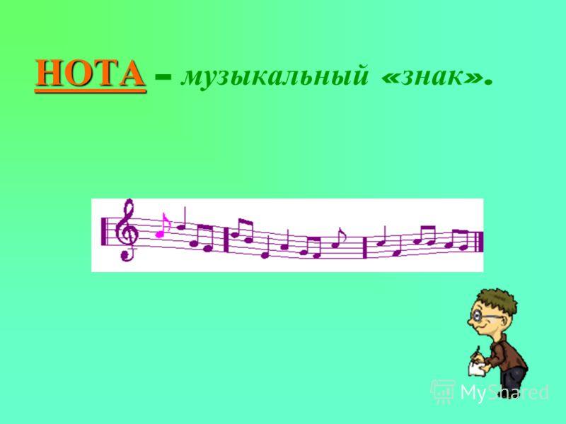 НОТА НОТА – музыкальный « знак ».