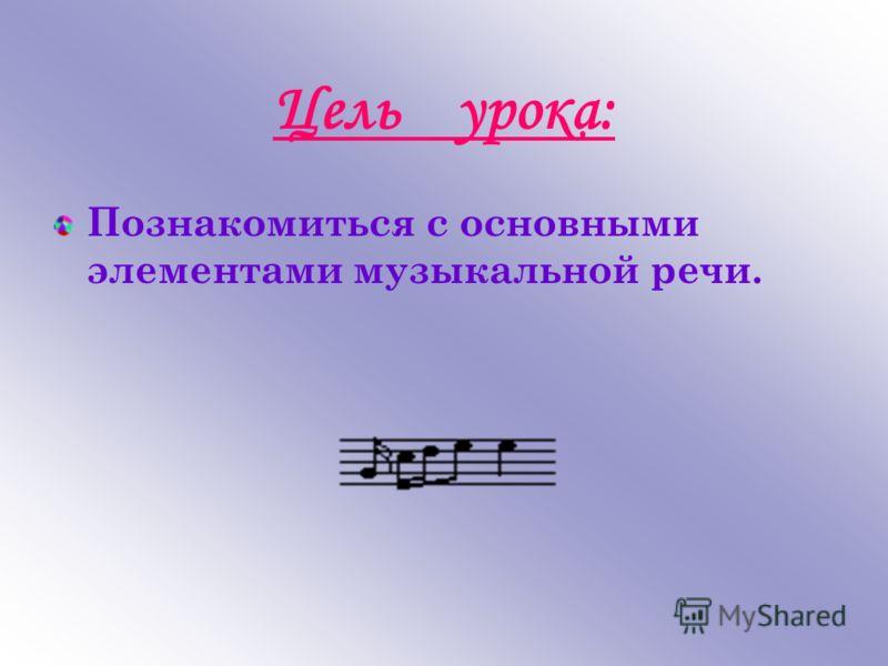 Цель урока: Познакомиться с основными элементами музыкальной речи.