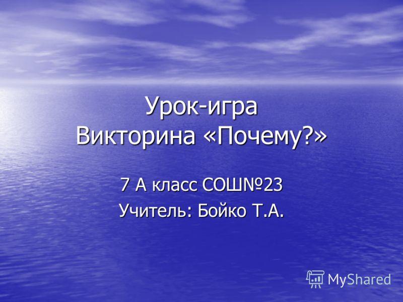 Урок-игра Викторина «Почему?» 7 А класс СОШ23 Учитель: Бойко Т.А.