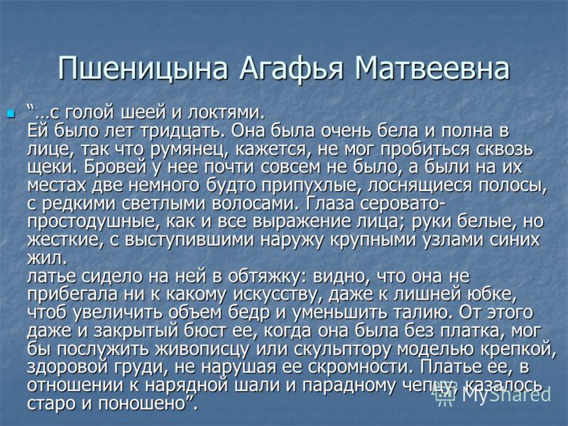 Пшеницына Агафья Матвеевна …с голой шеей и локтями. Ей было лет тридцать. Она была очень бела и полна в лице, так что румянец, кажется, не мог пробиться сквозь щеки. Бровей у нее почти совсем не было, а были на их местах две немного будто припухлые,
