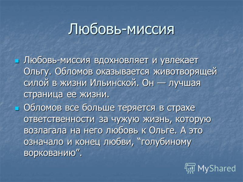 Любовь-миссия Любовь-миссия вдохновляет и увлекает Ольгу. Обломов оказывается животворящей силой в жизни Ильинской. Он лучшая страница ее жизни. Любовь-миссия вдохновляет и увлекает Ольгу. Обломов оказывается животворящей силой в жизни Ильинской. Он